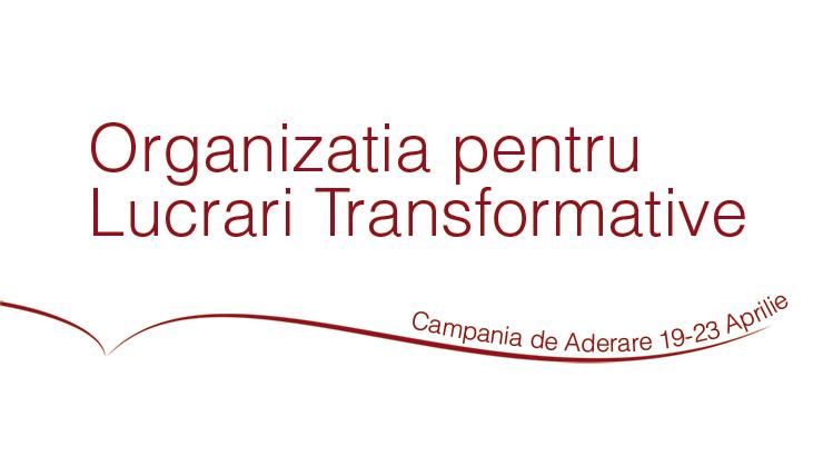 Campania de Aderare a Organizației pentru Lucrări Transformative, 19-23 Aprilie, 2018